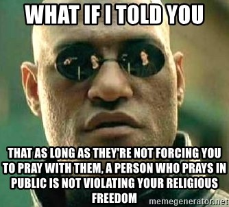 What if I told you / Matrix Morpheus - What if I told you That as long as they're not forcing you to pray with them, a person who prays in public is not violating your religious freedom