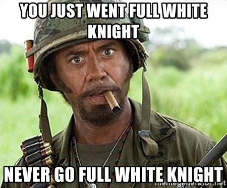 You Just went Full Retard - YOU JUST WENT FULL WHITE KNIGHT NEVER GO FULL WHITE KNIGHT