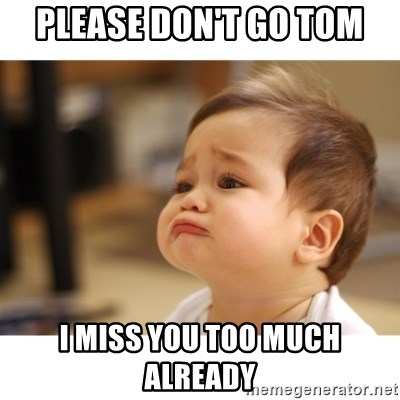 Please Dont Go Tom I Miss You Too Much Already Cute Sad Baby