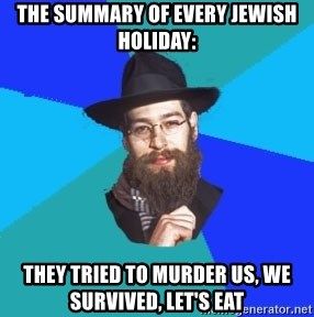 Jewish Dude - the summary of every jewish holiday: they tried to murder us, we survived, let's eat