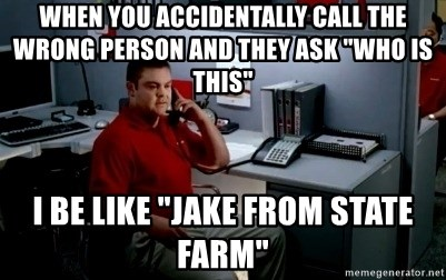 "Jake From State Farm - When you accidentally call the wrong person and they ask ""who is this"" I be like ""jake from State Farm"""