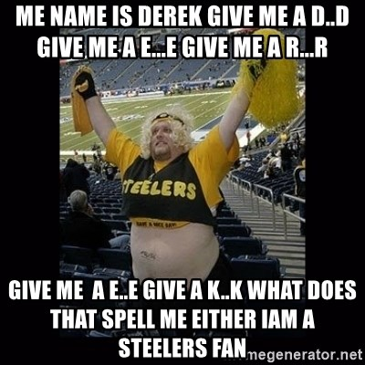 Dumb Steelers Fan - me name is derek give me a d..d give me a e...e give me a r...r give me  a e..e give a k..k what does that spell me either iam a steelers fan