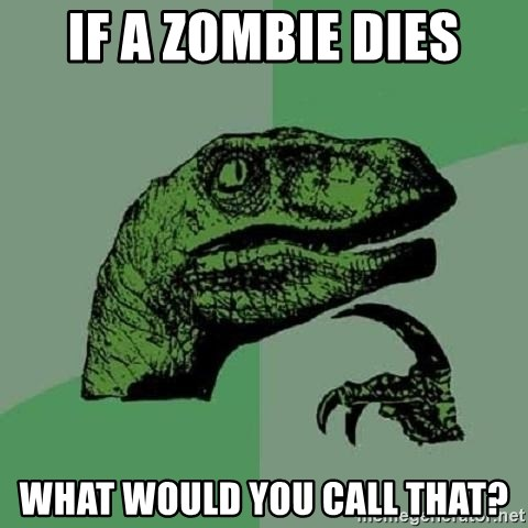 Philosoraptor - if a zombie dies what would you call that?