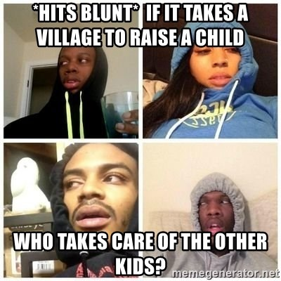 Hits Blunts - *Hits Blunt*  If it takes a village to raise a child Who takes care of the other kids?