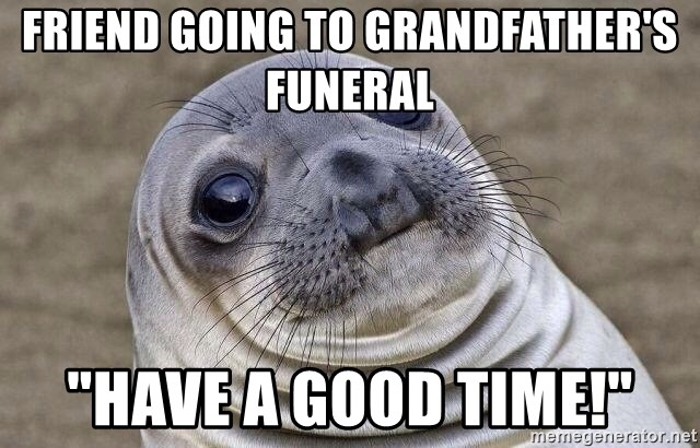 "Awkward Seal - friend going to grandfather's funeral ""Have a good time!"""