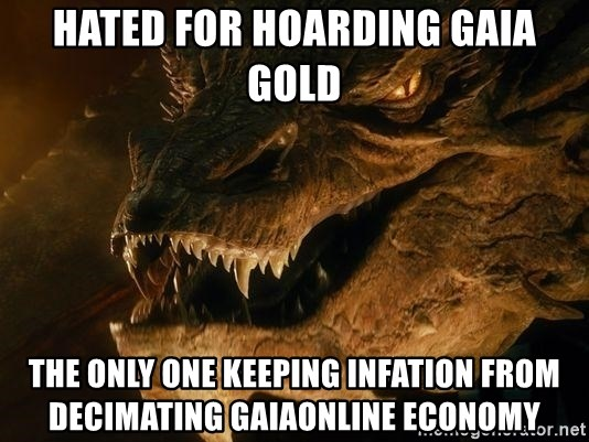 Smaug says - hated for hoarding gaia gold the only one keeping infation from decimating gaiaonline economy