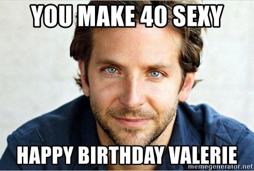 You Make 40 Sexy Happy Birthday Valerie Bradley Cooper Meme