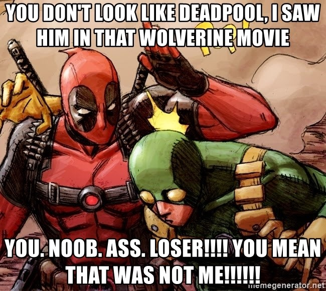 You Dont Look Like Deadpool I Saw Him In That Wolverine Movie You