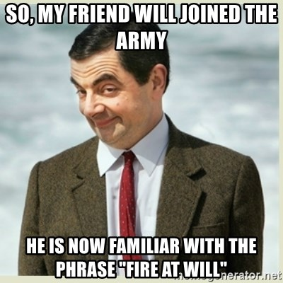 """MR bean - so, my friend will joined the army he is now familiar with the phrase """"fire at will"""""""