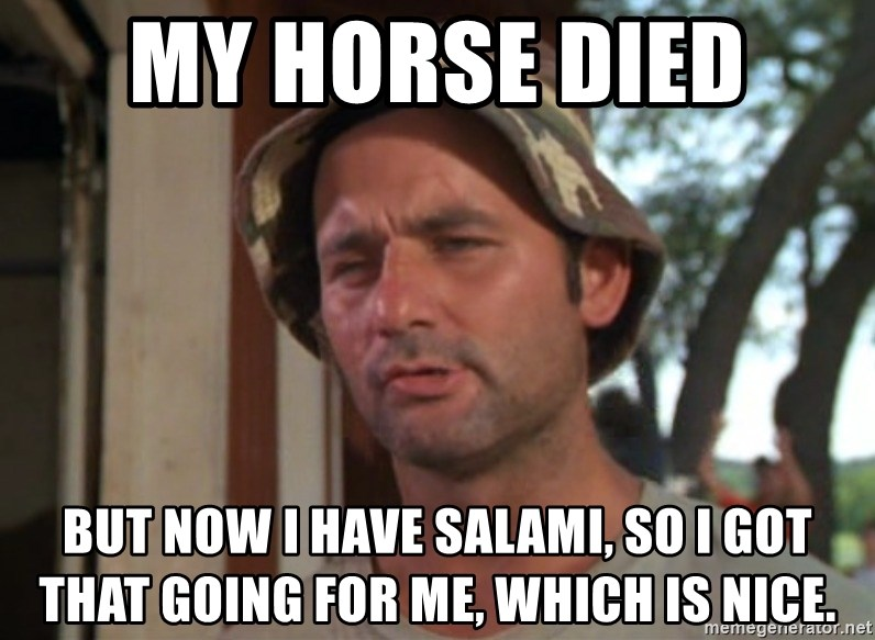 So I got that going on for me, which is nice - My horse died  But now I have salami, so I got that going for me, which is nice.