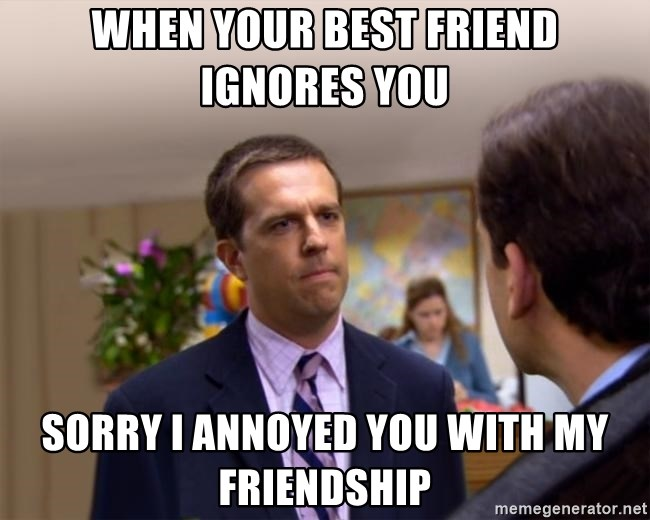 Sorry I Annoyed you with... - when your best friend ignores you sorry i annoyed you with my friendship