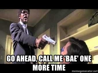 Say what again - go ahead, call me 'bae' one more time