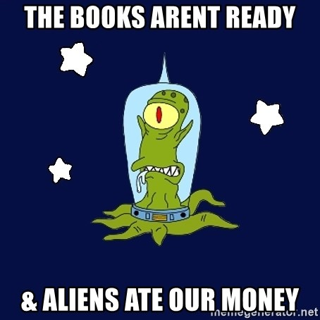 Stupid alien - The books arent ready & Aliens ate our money