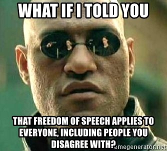 What if I told you / Matrix Morpheus - what if i told you that freedom of speech applies to everyone, including people you disagree with?