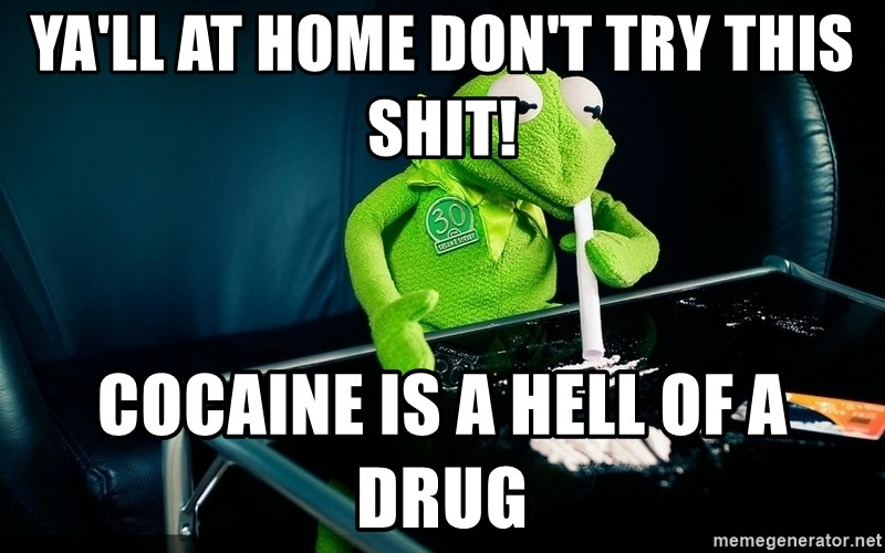 cocaine kermit - ya'll at home don't try this shit! cocaine is a hell of a drug