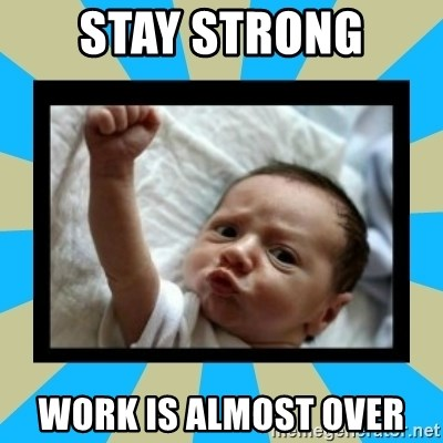 Stay Strong Work Is Almost Over Stay Strong Baby Meme Generator