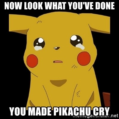 Pikachu crying - now look what you've done you made pikachu cry