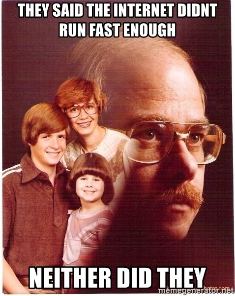 Vengeance Dad - they said the internet didnt run fast enough neither did they