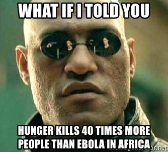 What if I told you / Matrix Morpheus - What if I Told you Hunger kills 40 times more people than Ebola in africa