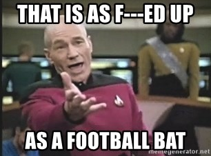 that is as f ed up as a football bat that is as f ed up as a football bat captain picard meme