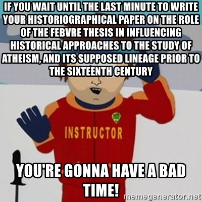if you wait until the last minute to write your historiographical southpark bad time meme if you wait until the last minute to write your historiographical