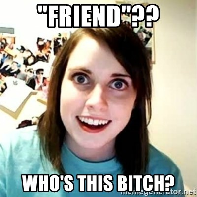 Friend Who S This Bitch Overly Attached Girlfriend 2 Meme