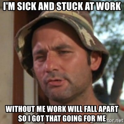 Carl Spackler - i'm sick and stuck at work without me work will fall apart so i got that going for me