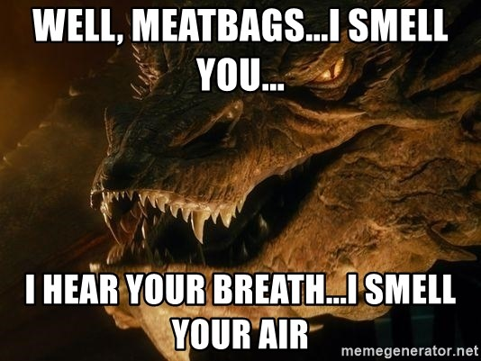 Smaug says - Well, meatbags...i smell you... I hear your breath...I smell your air