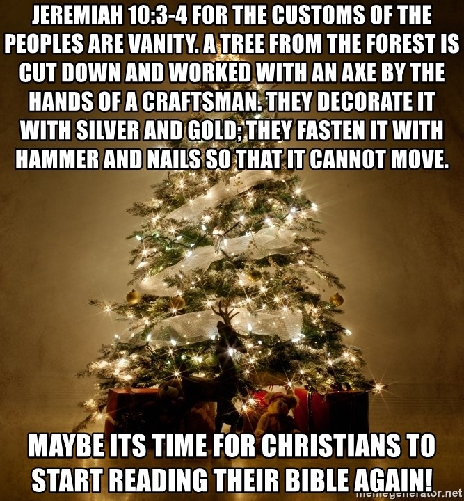 Jeremiah 10:3-4 For the customs of the peoples are vanity. A tree ...