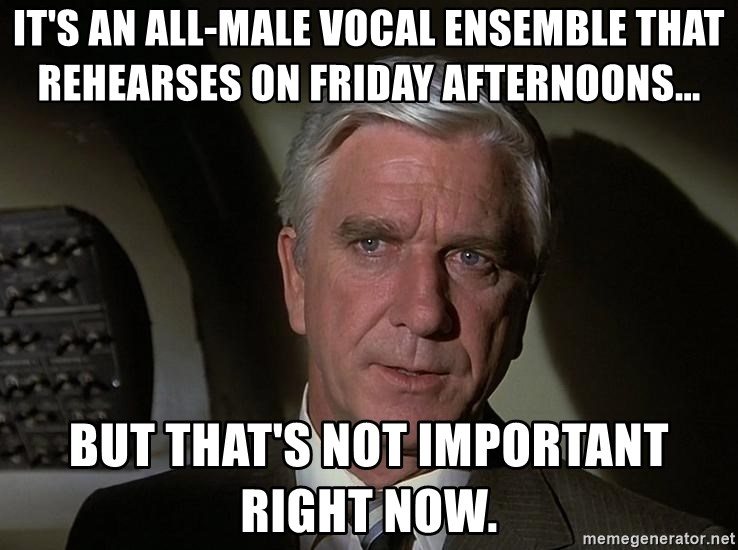 Leslie Nielsen Shirley - It's an all-male vocal ensemble that rehearses on Friday afternoons... But that's not important right now.