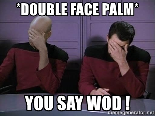 Picard-Riker Tag team - *Double Face Palm* You say WoD !