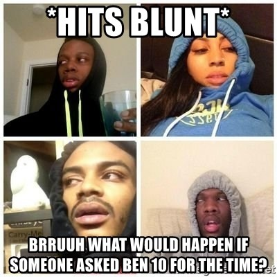 Hits Blunts - *hits blunt* brruuh what would happen if someone asked ben 10 for the time?