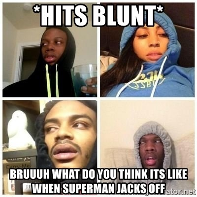 Hits Blunts - *hits blunt* bruuuh what do you think its like when superman jacks off