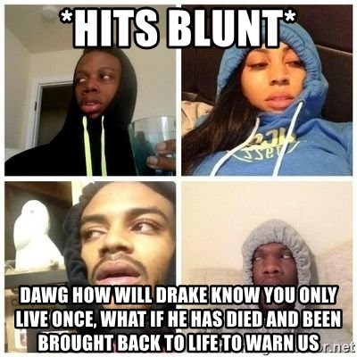 Hits Blunts - *hits blunt* dawg how will drake know you only live once, what if he has died and been brought back to life to warn us