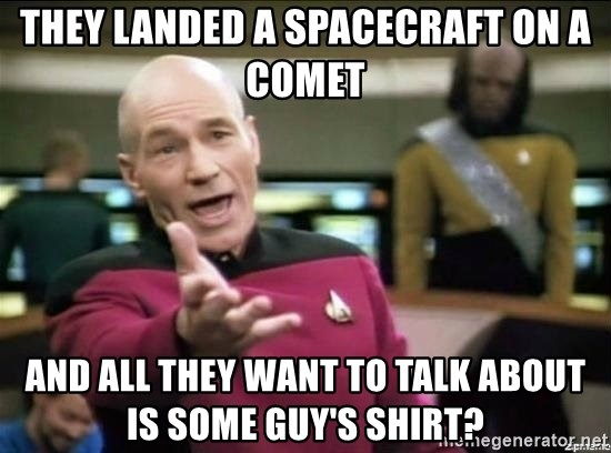 Why the fuck - they landed a spacecraft on a comet and all they want to talk about is some guy's shirt?
