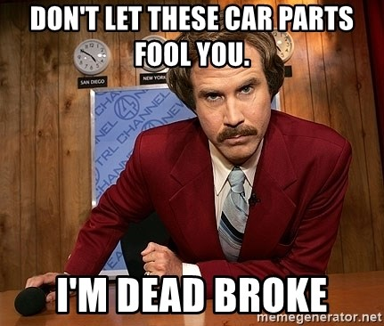 Ron Burgundy - Don't let these car parts fool you. I'm dead broke