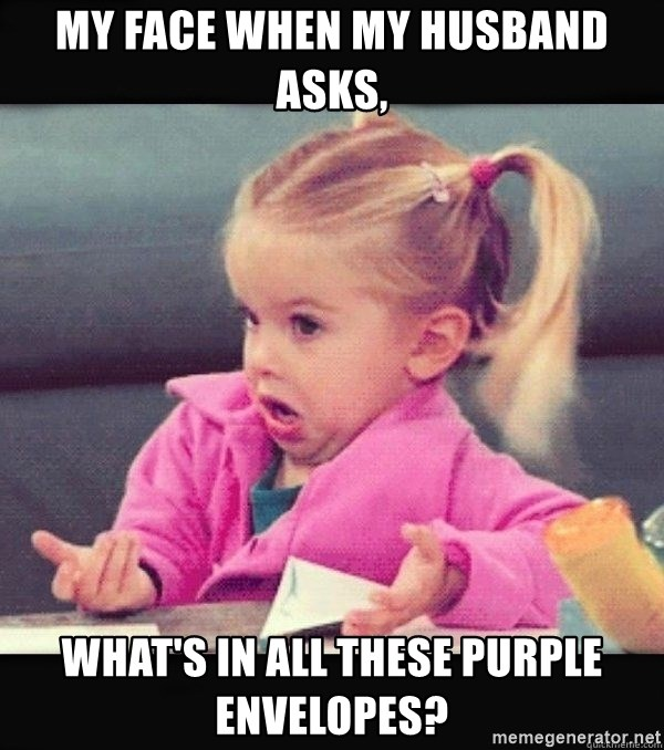 I have no idea little girl  - My face when my husband asks, what's in all these purple envelopes?