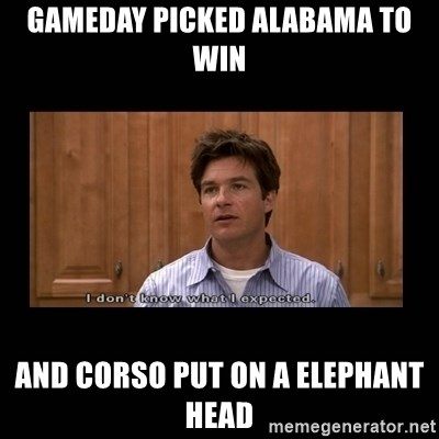 I dont know what i expected - Gameday picked Alabama to win and Corso put on a Elephant head