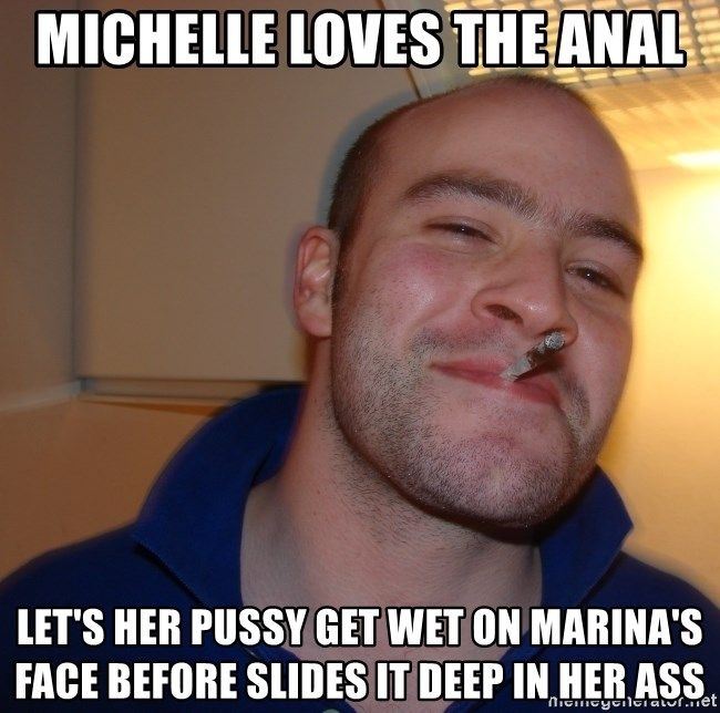 Michelle Loves The Anal Lets Her Pussy Get Wet On Marinas Face Before Slides It Deep In Her Ass Good Guy Greg Meme Generator
