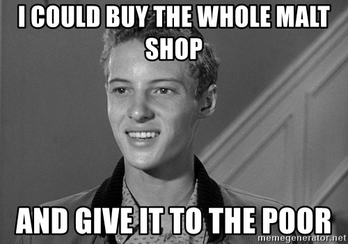 Eddie Haskell - I could buy the whole malt shop And give it to the poor