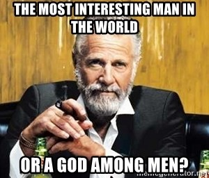 the most interesting man in the world or a god among men the most interesting man in the world or a god among men? the