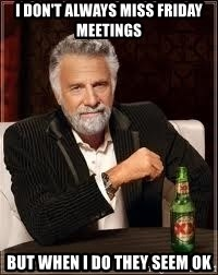 I don't always guy meme - I don't always miss friday meetings But when i do they seem ok