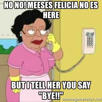 """Family guy maid - NO NO! Meeses Felicia No Es Here BUT I TELL HER YOU SAY """"BYE!!"""""""