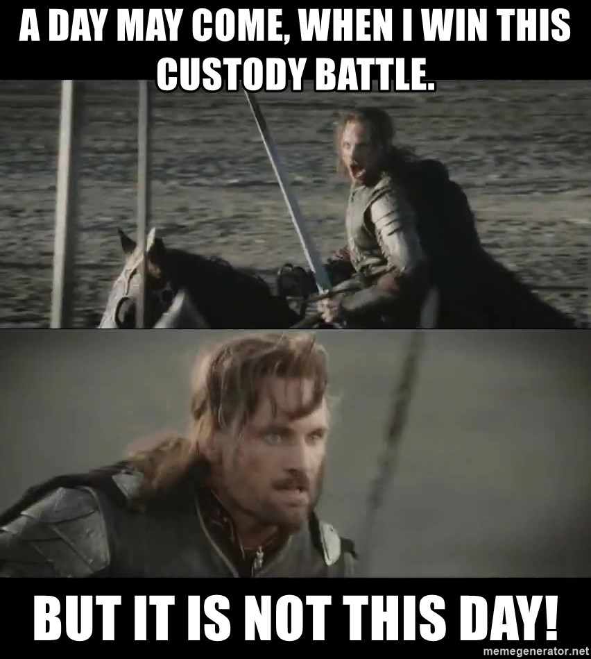 A day may come, when I win this custody battle  But it is