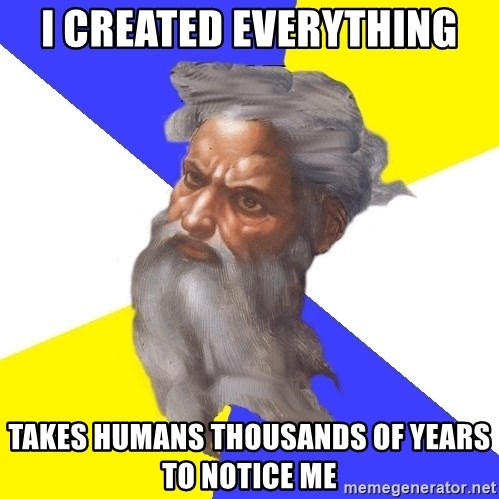 God - I CREATED EVERYTHING TAKES HUMANS THOUSANDS OF YEARS TO NOTICE ME