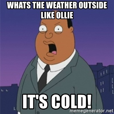ollie williams - Whats the weather outside like ollie It's cold!