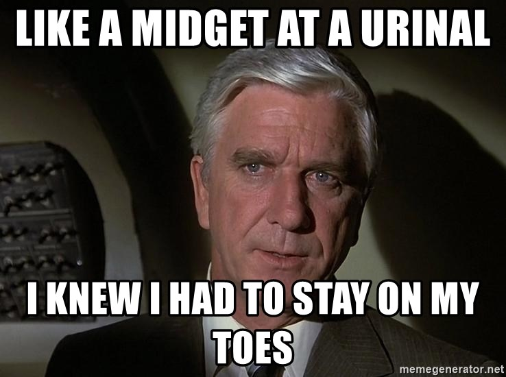 Leslie Nielsen Shirley - Like a midget at a urinal I knew I had to stay on my toes