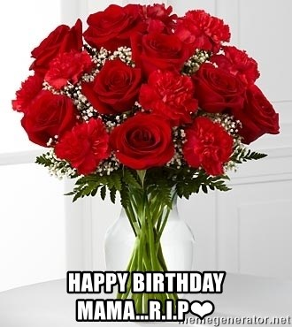 Happy Birthday Mama R I P Flowers Vday Meme Generator
