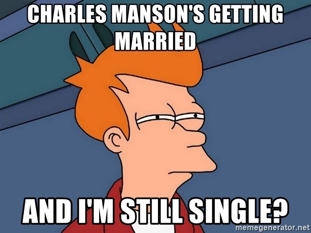 Futurama Fry - CHARLES MANSON'S GETTING MARRIED and i'm still single?