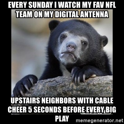 sad bear - Every sunday I watch my fav NFL team on my digital antenna upstairs neighbors with cable cheer 5 seconds before every big play